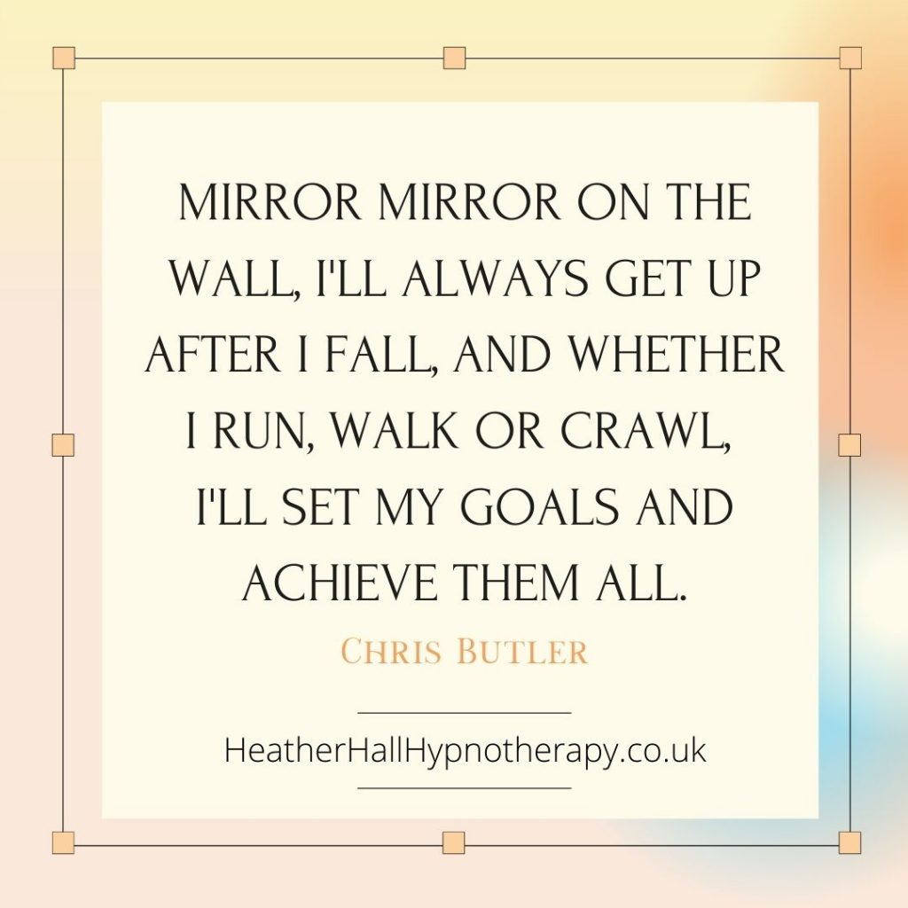 Self-Love Mirror Quotes Mirror mirror on the wall, I'll always get up after I fall, And whether I run, walk or crawl, I'll set my goals and achieve them all.